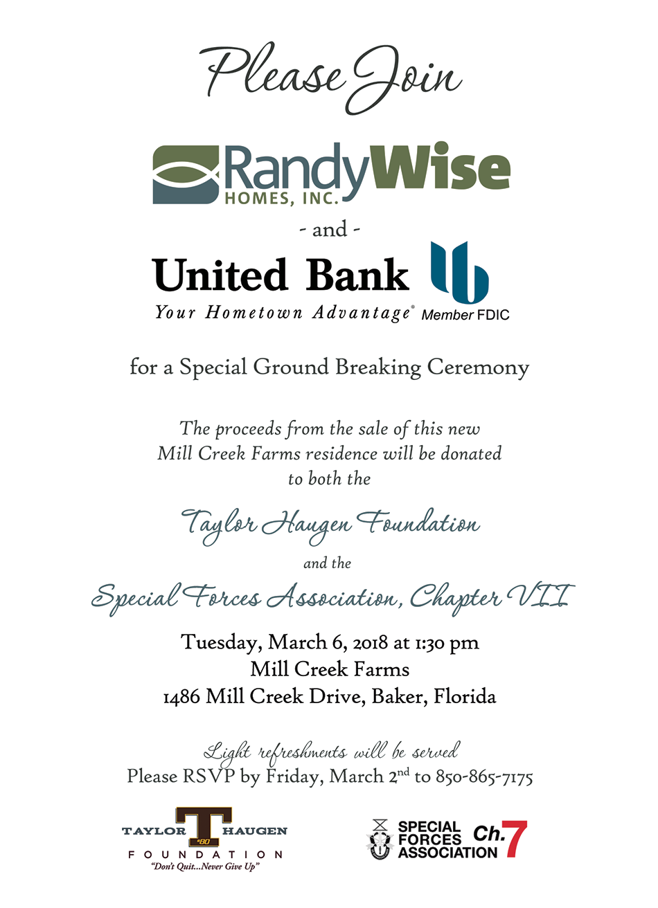 Event invitation - Please join Randy Wise Homes and United Bank for a special ground breaking ceremony. The proceeds from the sale of this new Mill Creek Farms residence will be donated to both the Taylor Haugen Foundation and the Special Forces Association, Chapter VII. Tuesday, March 6, 2018 at 1:30 pm - Mill Creek Farms - 1486 Mill Creek Drive, Baker Florida. Light refreshments will be served. Please RSVP by Friday, March 2nd to 850-865-7175